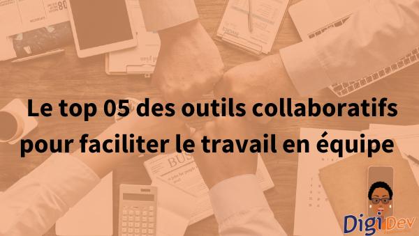 Le top 05 des outils collaboratifs pour faciliter le travail en équipe