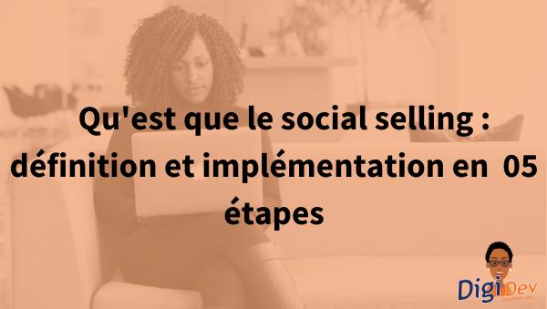Qu'est que le social selling définition et implémentation en 05 étapes